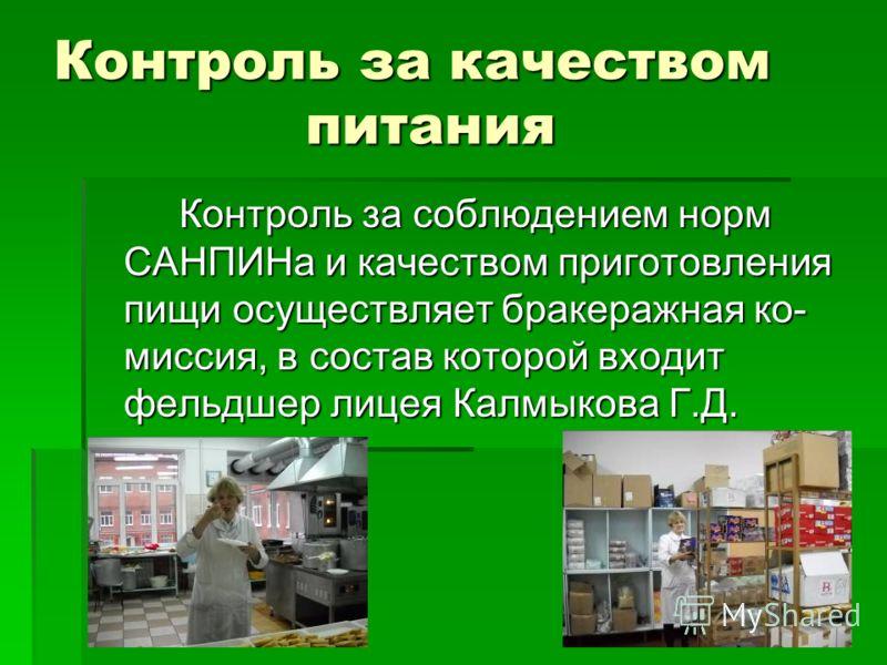 Контроль за качеством питания Контроль за соблюдением норм САНПИНа и качеством приготовления пищи осуществляет бракеражная ко- миссия, в состав которой входит фельдшер лицея Калмыкова Г.Д.