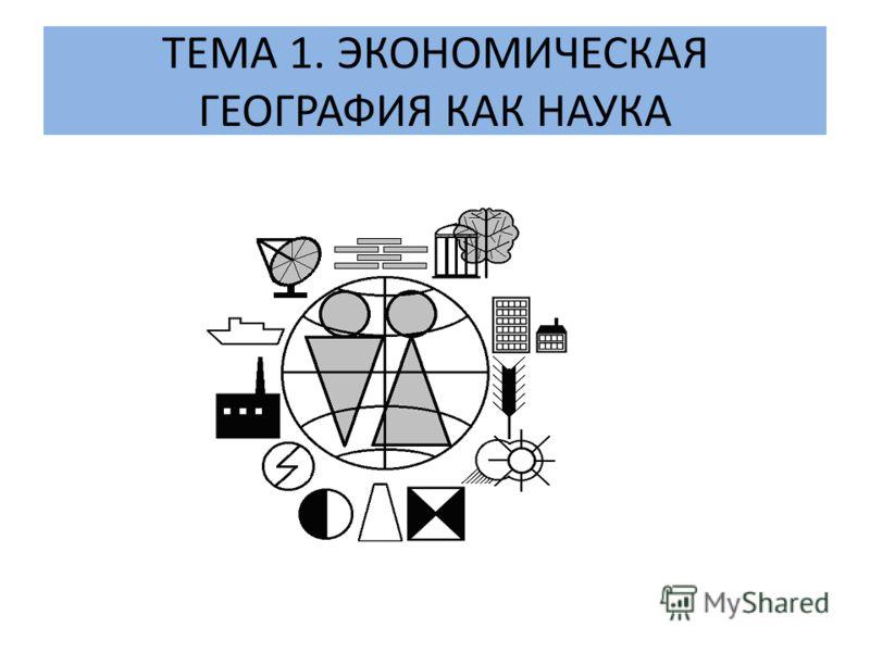 ТЕМА 1. ЭКОНОМИЧЕСКАЯ ГЕОГРАФИЯ КАК НАУКА