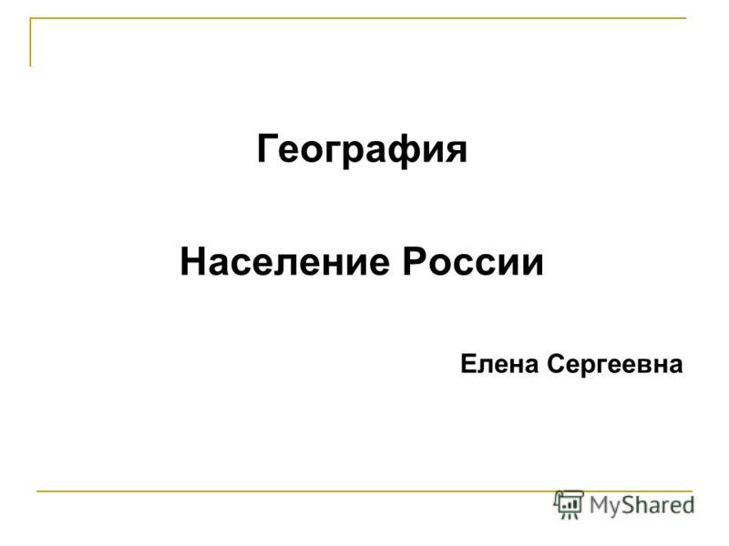 География Население России Елена Сергеевна