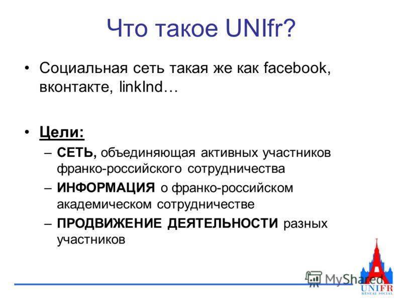 Что такое UNIfr? Социальная сеть такая же как facebook, вконтакте, linkInd… Цели: –СЕТЬ, объединяющая активных участников франко-российского сотрудничества –ИНФОРМАЦИЯ о франко-российском академическом сотрудничестве –ПРОДВИЖЕНИЕ ДЕЯТЕЛЬНОСТИ разных