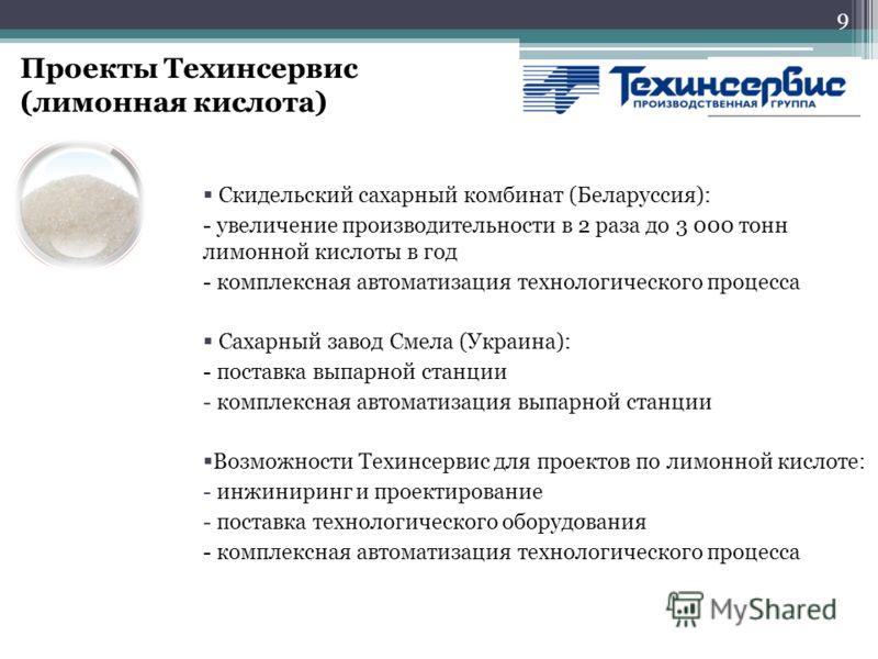 9 Проекты Техинсервис (лимонная кислота) Скидельский сахарный комбинат (Беларуссия): - увеличение производительности в 2 раза до 3 000 тонн лимонной кислоты в год - комплексная автоматизация технологического процесса Сахарный завод Смела (Украина): -