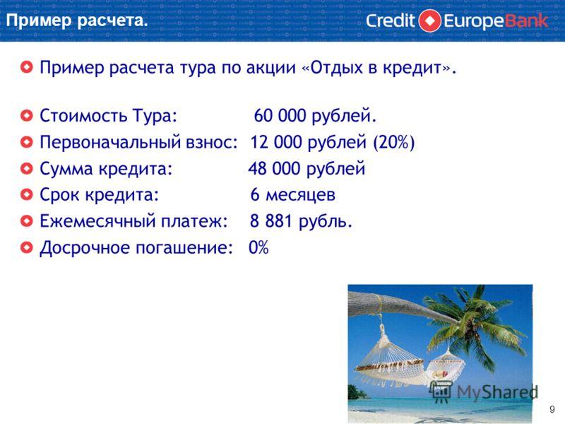 Пример расчета. Пример расчета тура по акции «Отдых в кредит». Стоимость Тура: 60 000 рублей. Первоначальный взнос: 12 000 рублей (20%) Сумма кредита: 48 000 рублей Срок кредита: 6 месяцев Ежемесячный платеж: 8 881 рубль. Досрочное погашение: 0% 9