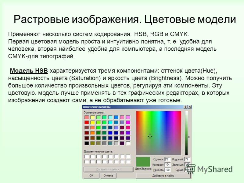 Применяют несколько систем кодирования: HSB, RGB и CMYK. Первая цветовая модель проста и интуитивно понятна, т. е. удобна для человека, вторая наиболее удобна для компьютера, а последняя модель CMYK-для типографий. Модель HSB характеризуется тремя ко
