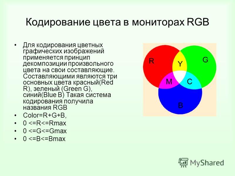 Кодирование цвета в мониторах RGB Для кодирования цветных графических изображений применяется принцип декомпозиции произвольного цвета на свои составляющие. Составляющими являются три основных цвета красный(Red R), зеленый (Green G), синий(Blue B) Та