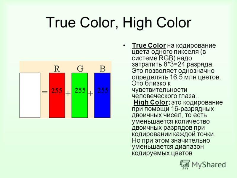 True Color, High Color True Color на кодирование цвета одного пикселя (в системе RGB) надо затратить 8*3=24 разряда. Это позволяет однозначно определять 16,5 млн цветов. Это близко к чувствительности человеческого глаза.. High Color; это кодирование