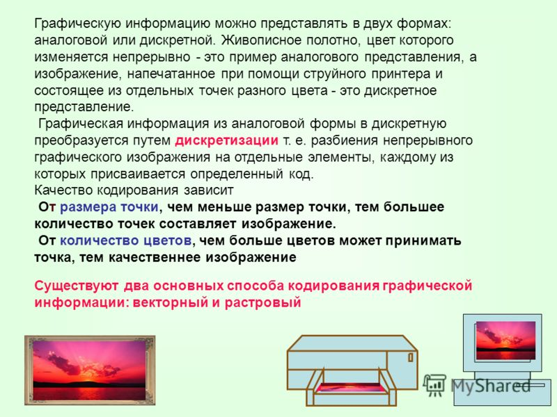 Графическую информацию можно представлять в двух формах: аналоговой или дискретной. Живописное полотно, цвет которого изменяется непрерывно - это пример аналогового представления, а изображение, напечатанное при помощи струйного принтера и состоящее