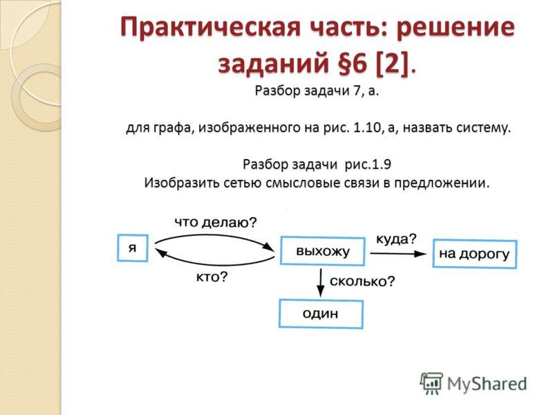 Практическая часть: решение заданий §6 [2]. Разбор задачи 7, а. для графа, изображенного на рис. 1.10, а, назвать систему. Разбор задачи рис.1.9 Изобразить сетью смысловые связи в предложении.