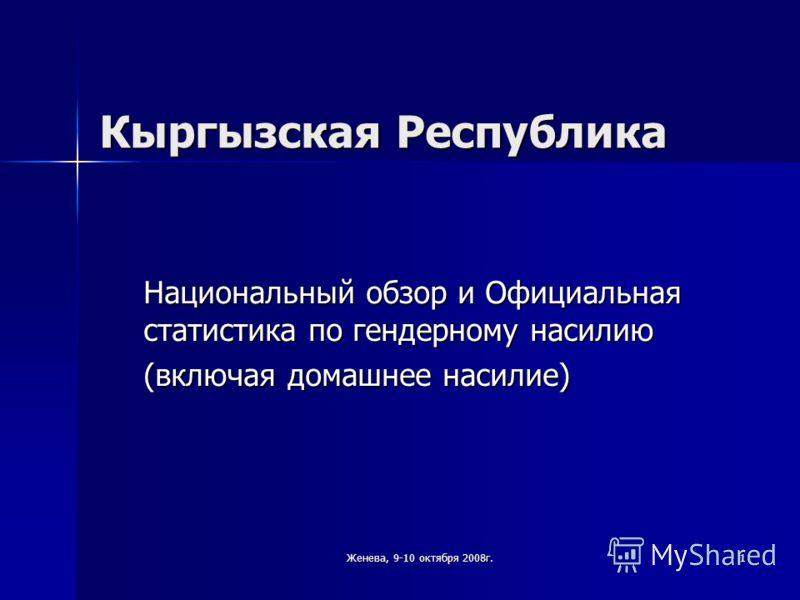 Женева, 9-10 октября 2008г. 1 Кыргызская Республика Национальный обзор и Официальная статистика по гендерному насилию (включая домашнее насилие)