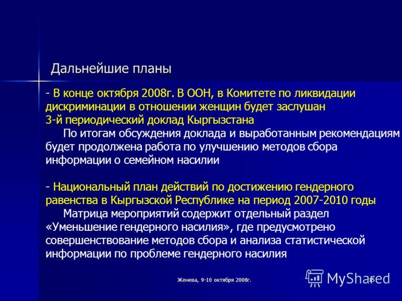 Женева, 9-10 октября 2008г.15 Дальнейшие планы - В конце октября 2008г. В ООН, в Комитете по ликвидации дискриминации в отношении женщин будет заслушан 3-й периодический доклад Кыргызстана По итогам обсуждения доклада и выработанным рекомендациям буд