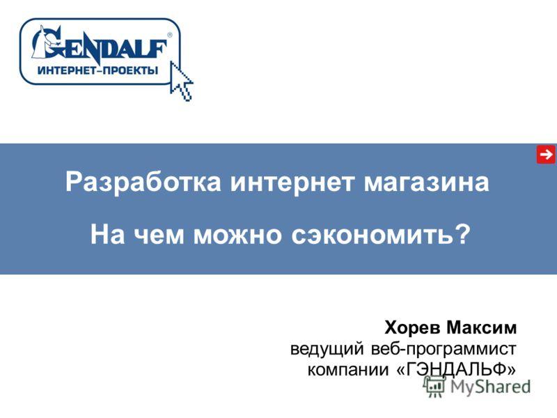 На чем можно сэкономить? Разработка интернет магазина Хорев Максим ведущий веб-программист компании «ГЭНДАЛЬФ»
