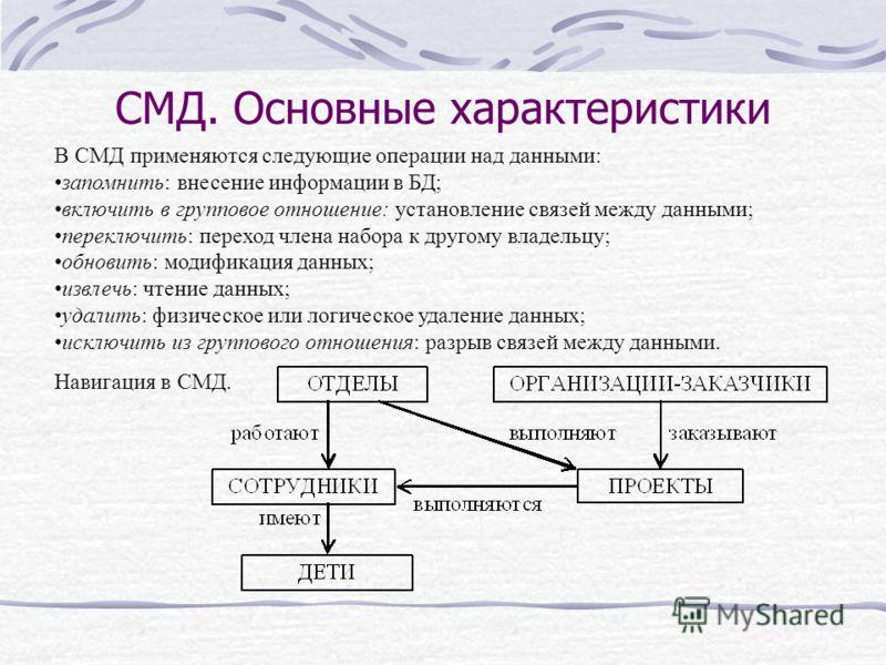 СМД. Основные характеристики В СМД применяются следующие операции над данными: запомнить: внесение информации в БД; включить в групповое отношение: установление связей между данными; переключить: переход члена набора к другому владельцу; обновить: мо
