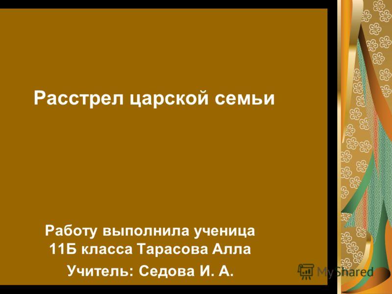 Работу выполнила ученица 11Б класса Тарасова Алла Учитель: Седова И. А. Расстрел царской семьи