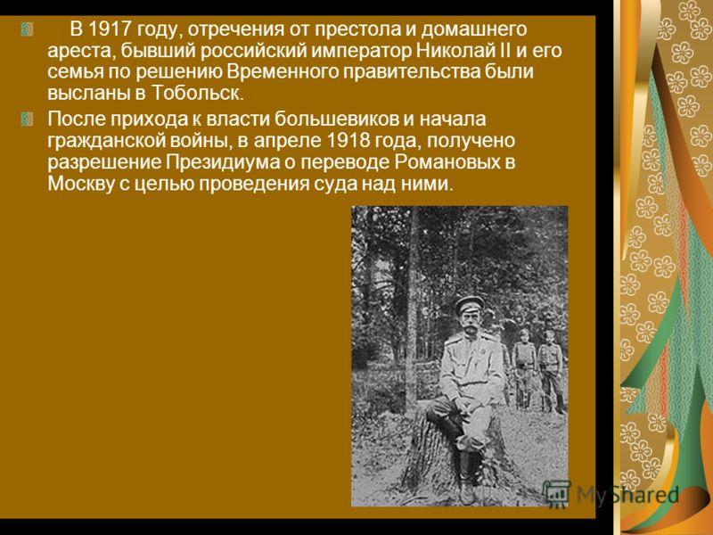 В 1917 году, отречения от престола и домашнего ареста, бывший российский император Николай II и его семья по решению Временного правительства были высланы в Тобольск. После прихода к власти большевиков и начала гражданской войны, в апреле 1918 года,