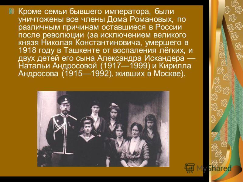Кроме семьи бывшего императора, были уничтожены все члены Дома Романовых, по различным причинам оставшиеся в России после революции (за исключением великого князя Николая Константиновича, умершего в 1918 году в Ташкенте от воспаления лёгких, и двух д
