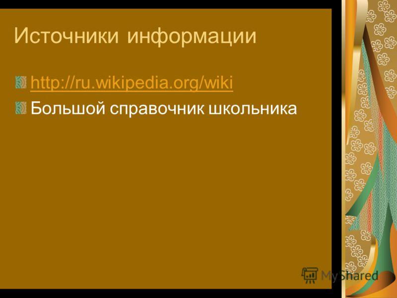 Источники информации http://ru.wikipedia.org/wiki Большой справочник школьника
