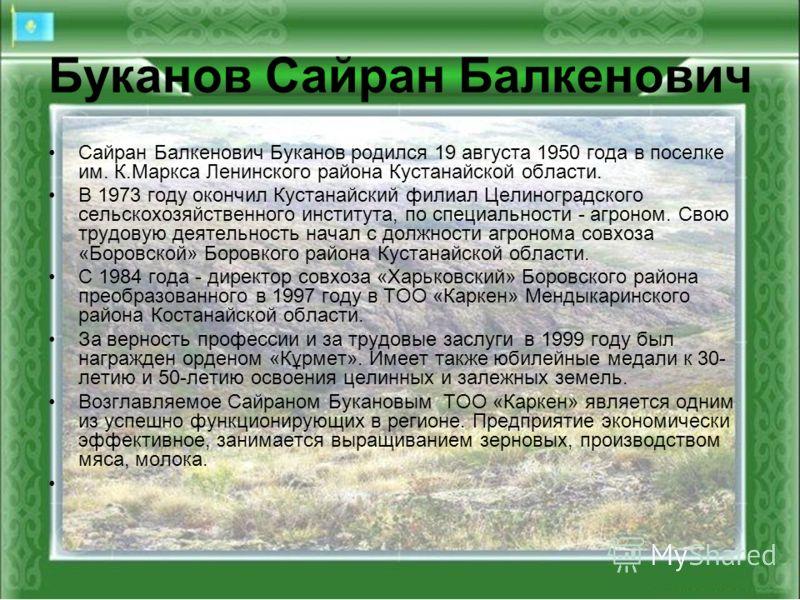 Сайран Балкенович Буканов родился 19 августа 1950 года в поселке им. К.Маркса Ленинского района Кустанайской области. В 1973 году окончил Кустанайский филиал Целиноградского сельскохозяйственного института, по специальности - агроном. Свою трудовую д