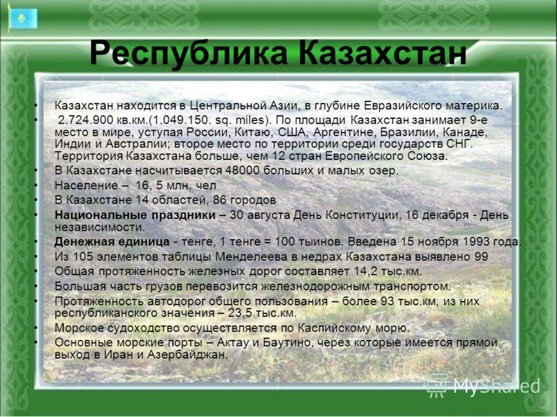 Республика Казахстан Казахстан находится в Центральной Азии, в глубине Евразийского материка. 2.724.900 кв.км.(1.049.150. sq. miles). По площади Казахстан занимает 9-е место в мире, уступая России, Китаю, США, Аргентине, Бразилии, Канаде, Индии и Авс