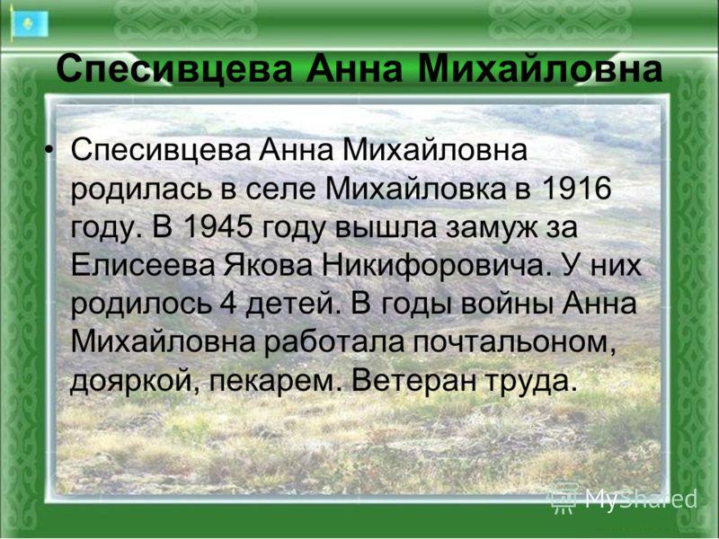 Спесивцева Анна Михайловна родилась в селе Михайловка в 1916 году. В 1945 году вышла замуж за Елисеева Якова Никифоровича. У них родилось 4 детей. В годы войны Анна Михайловна работала почтальоном, дояркой, пекарем. Ветеран труда.