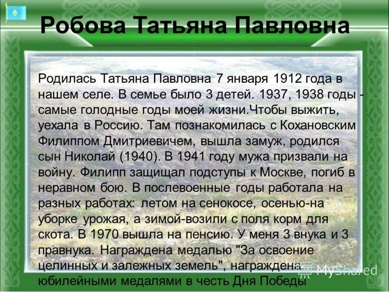Родилась Татьяна Павловна 7 января 1912 года в нашем селе. В семье было 3 детей. 1937, 1938 годы - самые голодные годы моей жизни.Чтобы выжить, уехала в Россию. Там познакомилась с Кохановским Филиппом Дмитриевичем, вышла замуж, родился сын Николай (