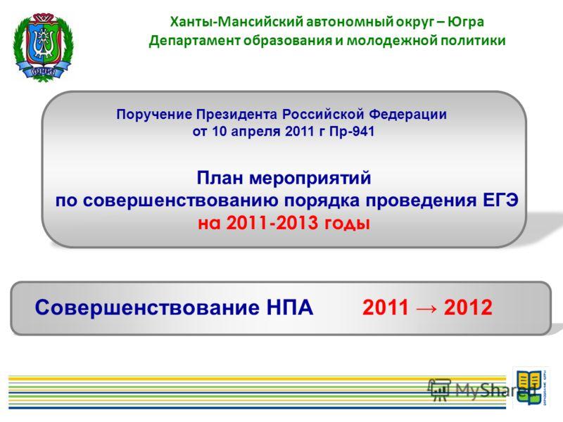 3 Ханты-Мансийский автономный округ – Югра Департамент образования и молодежной политики Поручение Президента Российской Федерации от 10 апреля 2011 г Пр-941 План мероприятий по совершенствованию порядка проведения ЕГЭ на 2011-2013 годы Совершенствов