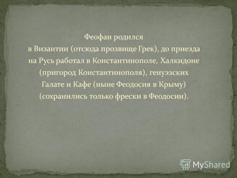 Феофан родился в Византии (отсюда прозвище Грек), до приезда на Русь работал в Константинополе, Халкидоне (пригород Константинополя), генуэзских Галате и Кафе (ныне Феодосия в Крыму) (сохранились только фрески в Феодосии).