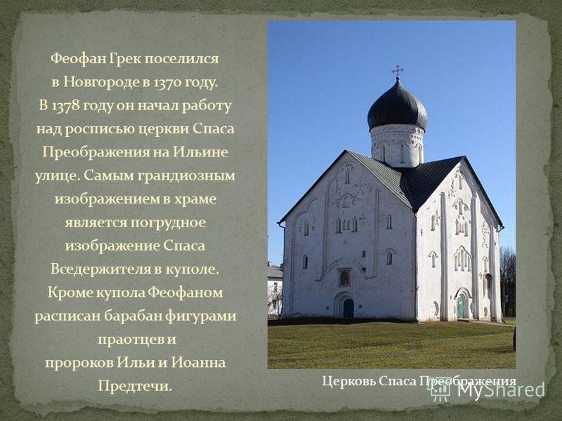 Феофан Грек поселился в Новгороде в 1370 году. В 1378 году он начал работу над росписью церкви Спаса Преображения на Ильине улице. Самым грандиозным изображением в храме является погрудное изображение Спаса Вседержителя в куполе. Кроме купола Феофано