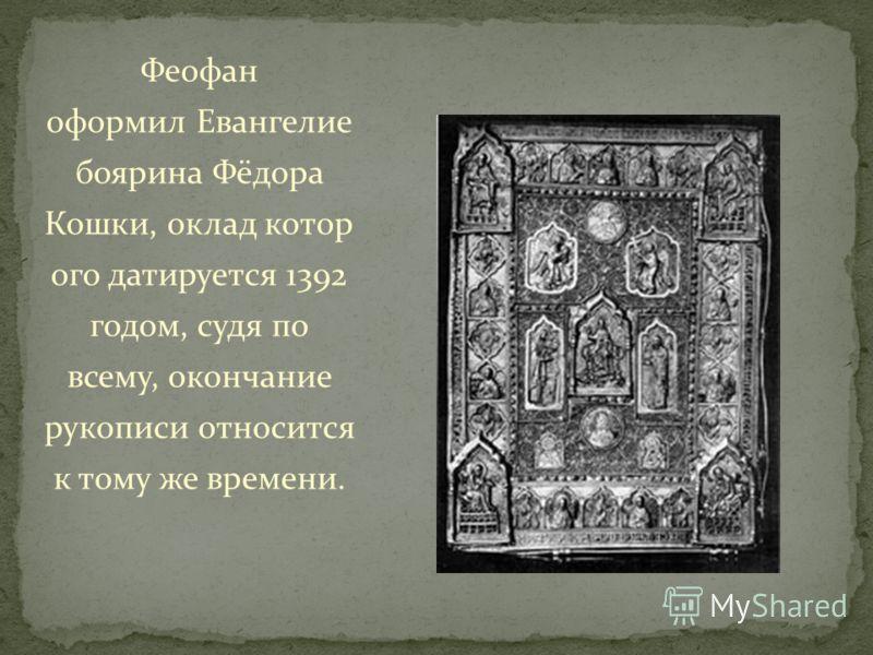 Феофан оформил Евангелие боярина Фёдора Кошки, оклад котор ого датируется 1392 годом, судя по всему, окончание рукописи относится к тому же времени.