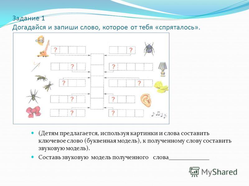 Задание 1 Догадайся и запиши слово, которое от тебя «спряталось». (Детям предлагается, используя картинки и слова составить ключевое слово (буквенная модель), к полученному слову составить звуковую модель). Составь звуковую модель полученного слова__