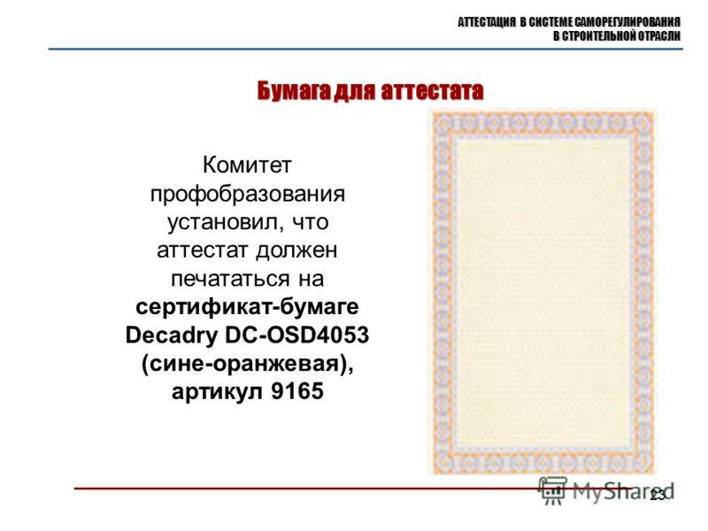 Бумага для аттестата АТТЕСТАЦИЯ В СИСТЕМЕ САМОРЕГУЛИРОВАНИЯ В СТРОИТЕЛЬНОЙ ОТРАСЛИ 23 Комитет профобразования установил, что аттестат должен печататься на сертификат-бумаге Decadry DC-OSD4053 (сине-оранжевая), артикул 9165