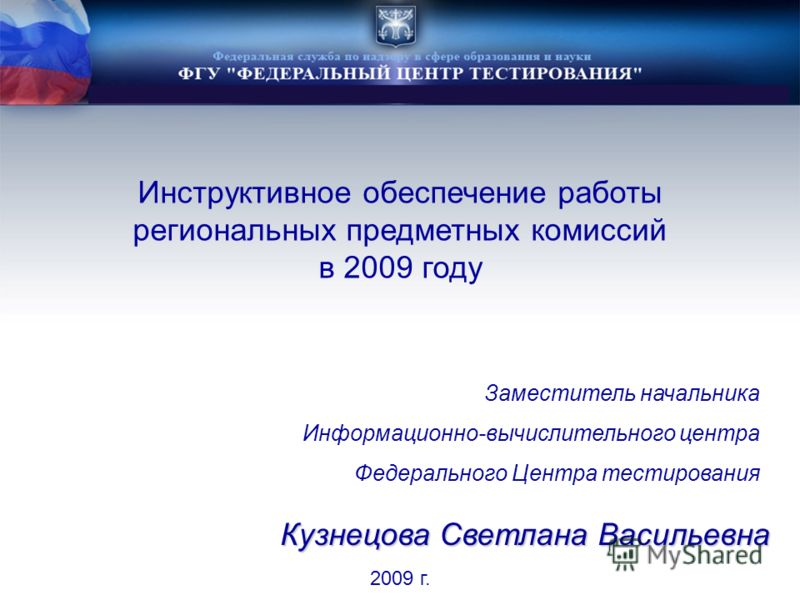 Инструктивное обеспечение работы региональных предметных комиссий в 2009 году 2009 г. Заместитель начальника Информационно-вычислительного центра Федерального Центра тестирования Кузнецова Светлана Васильевна
