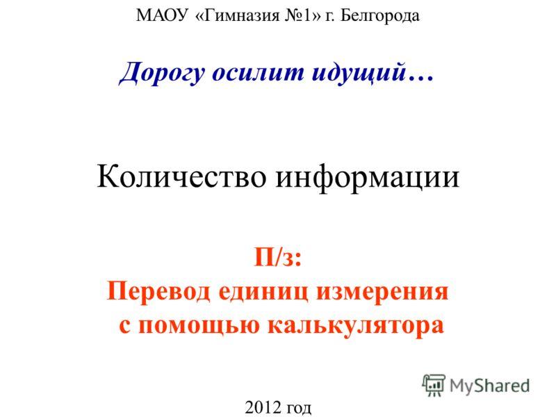 Количество информации П/з: Перевод единиц измерения с помощью калькулятора МАОУ «Гимназия 1» г. Белгорода 2012 год Дорогу осилит идущий…