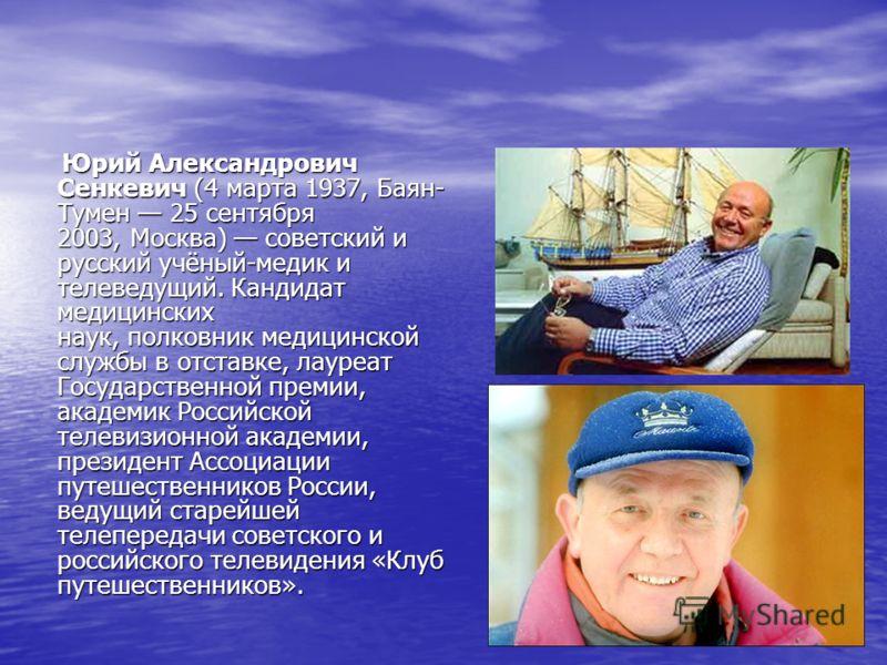 Юрий Александрович Сенкевич (4 марта 1937, Баян- Тумен 25 сентября 2003, Москва) советский и русский учёный-медик и телеведущий. Кандидат медицинских наук, полковник медицинской службы в отставке, лауреат Государственной премии, академик Российской т