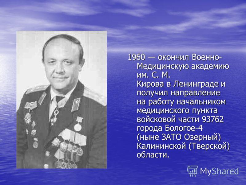 1960 окончил Военно- Медицинскую академию им. С. М. Кирова в Ленинграде и получил направление на работу начальником медицинского пункта войсковой части 93762 города Бологое-4 (ныне ЗАТО Озерный) Калининской (Тверской) области.