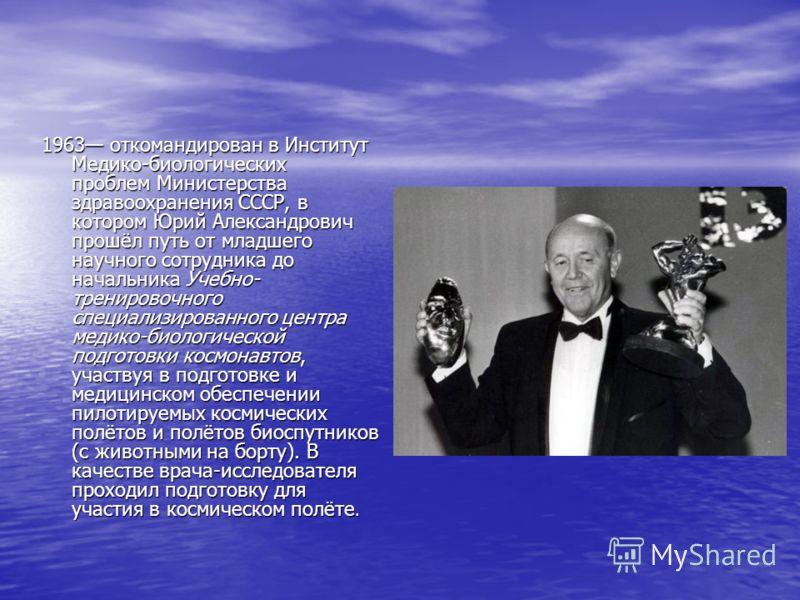 1963 откомандирован в Институт Медико-биологических проблем Министерства здравоохранения СССР, в котором Юрий Александрович прошёл путь от младшего научного сотрудника до начальника Учебно- тренировочного специализированного центра медико-биологическ