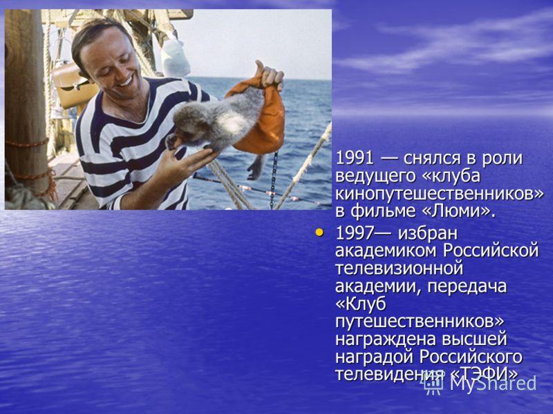 1991 снялся в роли ведущего «клуба кинопутешественников» в фильме «Люми». 1991 снялся в роли ведущего «клуба кинопутешественников» в фильме «Люми». 1997 избран академиком Российской телевизионной академии, передача «Клуб путешественников» награждена
