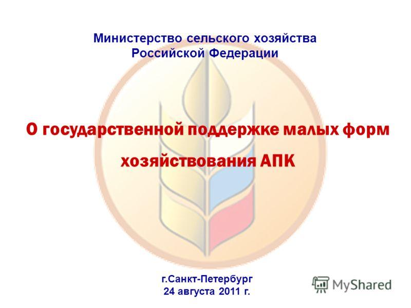 О государственной поддержке малых форм хозяйствования АПК Министерствo сельского хозяйства Российской Федерации г.Санкт-Петербург 24 августа 2011 г.