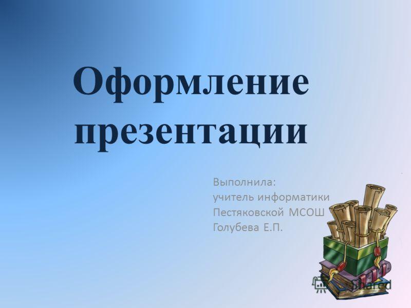 Оформление презентации Выполнила: учитель информатики Пестяковской МСОШ Голубева Е.П.