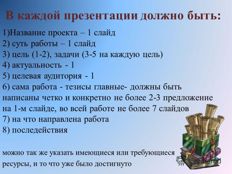 В каждой презентации должно быть: 1)Название проекта – 1 слайд 2) суть работы – 1 слайд 3) цель (1-2), задачи (3-5 на каждую цель) 4) актуальность - 1 5) целевая аудитория - 1 6) сама работа - тезисы главные- должны быть написаны четко и конкретно не