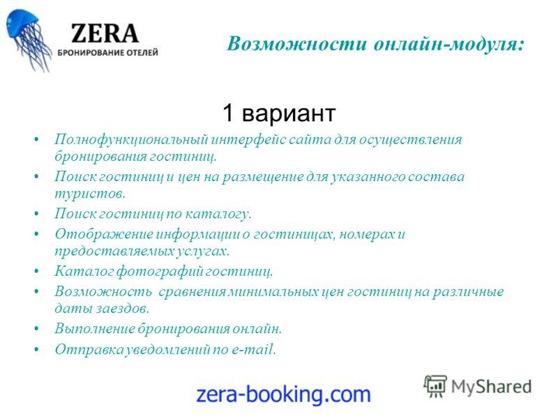 Возможности онлайн-модуля: 1 вариант Полнофункциональный интерфейс сайта для осуществления бронирования гостиниц. Поиск гостиниц и цен на размещение для указанного состава туристов. Поиск гостиниц по каталогу. Отображение информации о гостиницах, ном