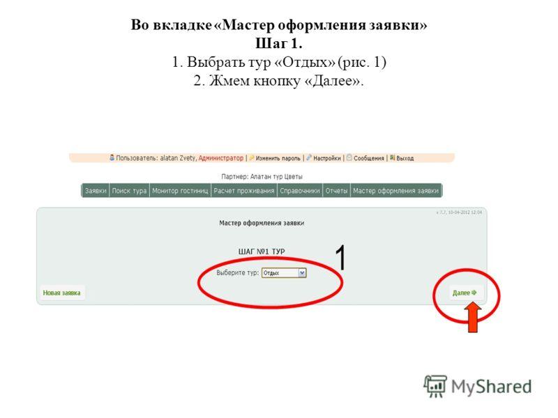 Во вкладке «Мастер оформления заявки» Шаг 1. 1. Выбрать тур «Отдых» (рис. 1) 2. Жмем кнопку «Далее».