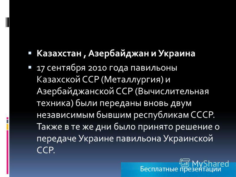 Казахстан, Азербайджан и Украина 17 сентября 2010 года павильоны Казахской ССР (Металлургия) и Азербайджанской ССР (Вычислительная техника) были переданы вновь двум независимым бывшим республикам СССР. Также в те же дни было принято решение о передач