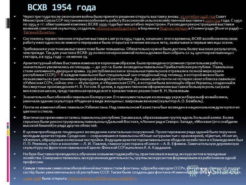 ВСХВ 1954 года Через три года после окончания войны было принято решение открыть выставку вновь. 25 октября 1948 год Совет Министров Союза ССР постановил возобновить работу Всесоюзной сельскохозяйственной выставки с 1950 год года. С 1950 по 1954-е гг