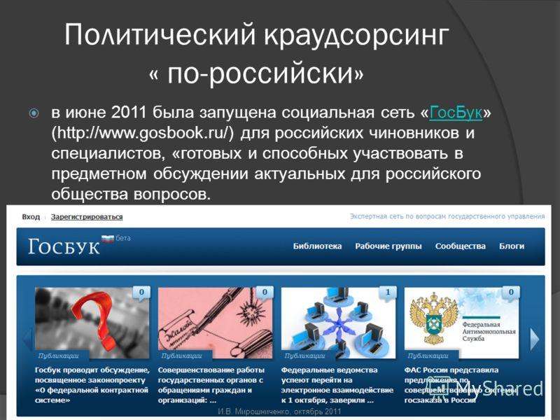 Политический краудсорсинг « по-российски» в июне 2011 была запущена социальная сеть «ГосБук» (http://www.gosbook.ru/) для российских чиновников и специалистов, «готовых и способных участвовать в предметном обсуждении актуальных для российского общест