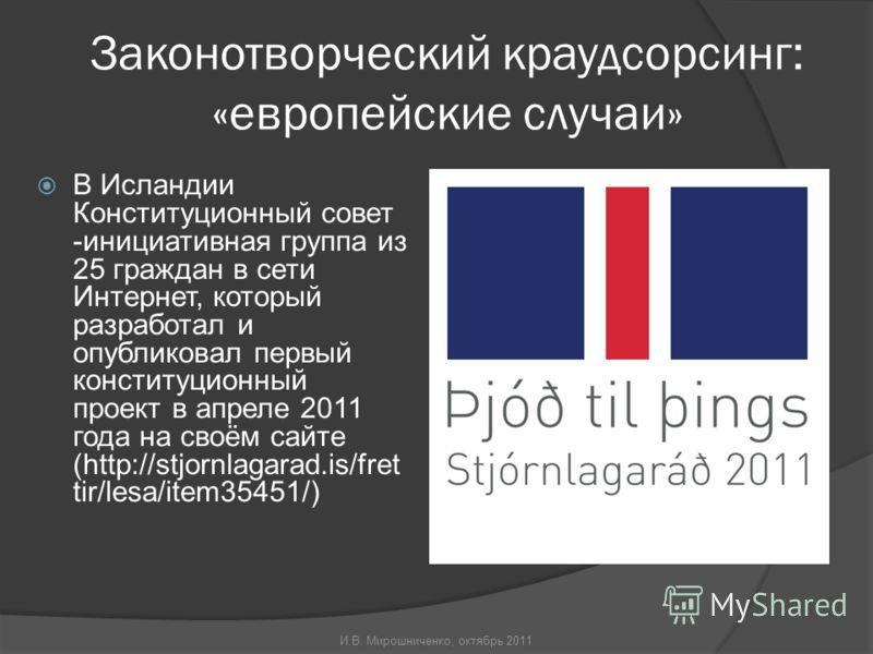 Законотворческий краудсорсинг: «европейские случаи» В Исландии Конституционный совет -инициативная группа из 25 граждан в сети Интернет, который разработал и опубликовал первый конституционный проект в апреле 2011 года на своём сайте (http://stjornla