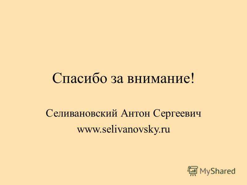 Спасибо за внимание! Селивановский Антон Сергеевич www.selivanovsky.ru