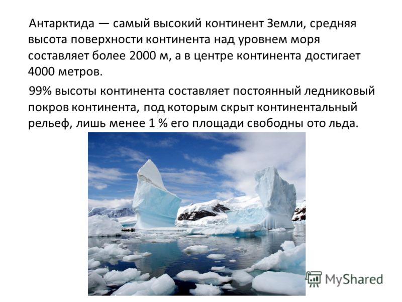 Антарктида самый высокий континент Земли, средняя высота поверхности континента над уровнем моря составляет более 2000 м, а в центре континента достиг