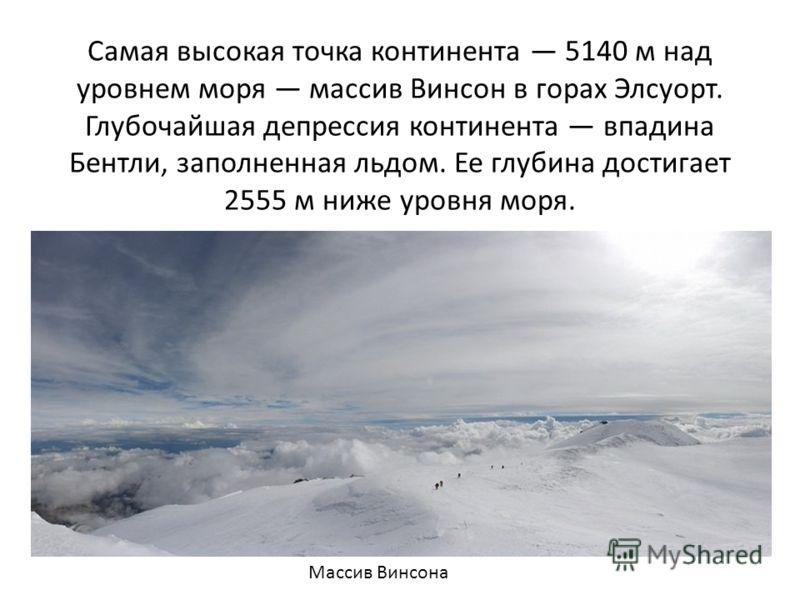 Самая высокая точка континента 5140 м над уровнем моря массив Винсон в горах Элсуорт. Глубочайшая депрессия континента впадина Бентли, заполненная льдом. Ее глубина достигает 2555 м ниже уровня моря. Массив Винсона
