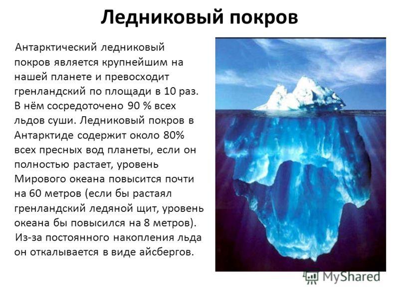Ледниковый покров Антарктический ледниковый покров является крупнейшим на нашей планете и превосходит гренландский по площади в 10 раз. В нём сосредоточено 90 % всех льдов суши. Ледниковый покров в Антарктиде содержит около 80% всех пресных вод плане