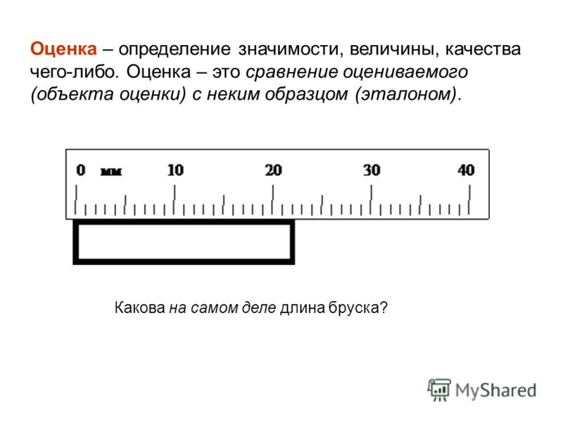 Оценка – определение значимости, величины, качества чего-либо. Оценка – это сравнение оцениваемого (объекта оценки) с неким образцом (эталоном). Какова на самом деле длина бруска?