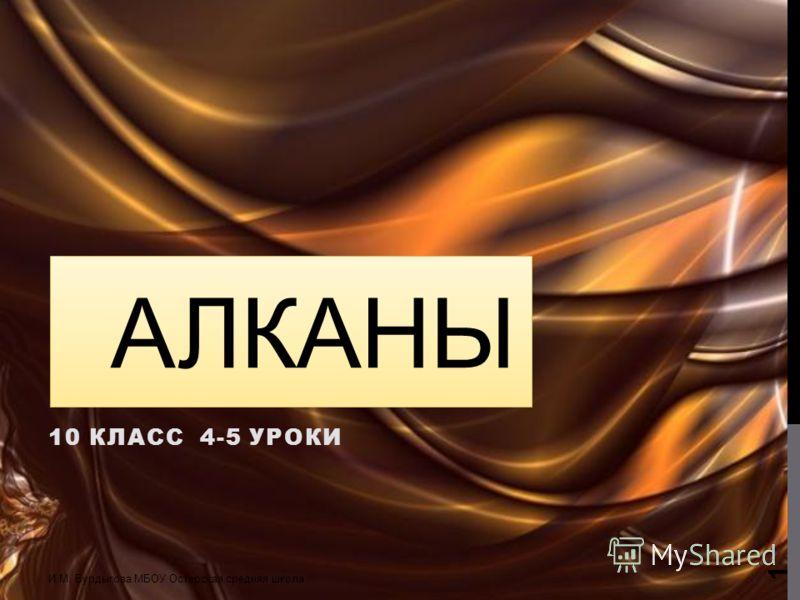 АЛКАНЫ 10 КЛАСС 4-5 УРОКИ И.М. Бурдыгова МБОУ Остерская средняя школа 1